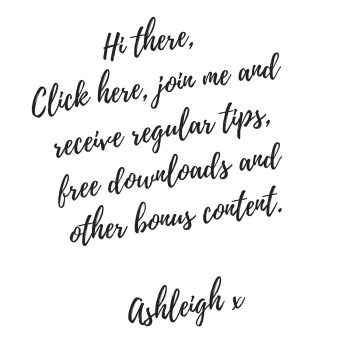 Hi there, Join me and receive regular tips, free downloads and other bonus content.Ashleigh x